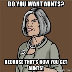 Malory Archer - Do you want aunts? because that's how you get aunts!