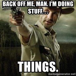 Walking Dead: Rick Grimes - Back off me, man. I'm doing stuff. . . Things.