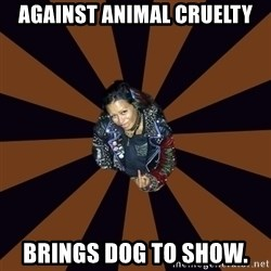 Hypocritcal Crust Punk  - Against animal cruelty brings dog to show.
