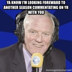 Optimistic Eddie Gray  - Ya know I'm looking foreward to another season commentating on YR with you