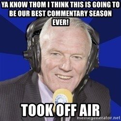 Optimistic Eddie Gray  - Ya know Thom I think this is going to be our best commentary season ever! Took off air