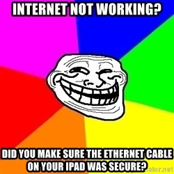 Trollface - INTERNET NOT WORKING? DID YOU MAKE SURE THE ETHERNET CABLE ON YOUR IPAD WAS SECURE?