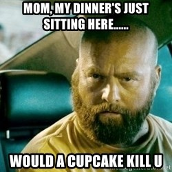 alan hangover 2 - Mom, my dinner's just sitting here...... Would a cupcake kill u