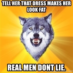 Courage Wolf - tell her that dress makes her look fat real men dont lie.
