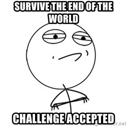 Challenge Accepted - Survive the end of the world challenge accepted