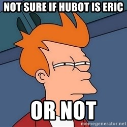 Futurama Fry - not sure if hubot is eric or not