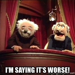 Waldorf and Statler -  I'm saying it's worse!
