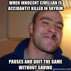 Good Guy Greg - When innocent civillian is accidantly killed in skyrim Pauses and quit the game without saving