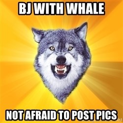 Courage Wolf - BJ WITH WHALE NOT AFRAID TO POST PICS