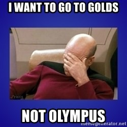 Picard facepalm  - I WANT TO GO TO GOLDS  NOT OLYMPUS