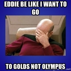Picard facepalm  - EDDIE BE LIKE I WANT TO GO  TO GOLDS NOT OLYMPUS