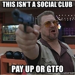 WalterGun - This isn't a social club Pay up or GTFO