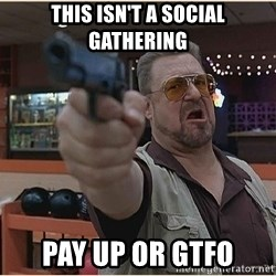 WalterGun - This isn't a social gathering Pay up or gtfo