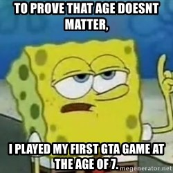 Tough Spongebob - To prove that age doesnt matter, i played my first GTA game at the age of 7.