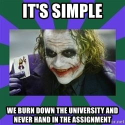 It's Simple Joker - IT'S SIMPLE WE BURN DOWN THE UNIVERSITY AND NEVER HAND IN THE ASSIGNMENT