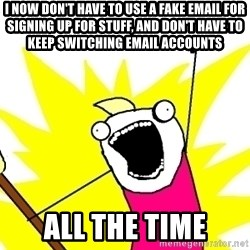 X ALL THE THINGS - I now don't have to use a fake email for signing up for stuff, and don't have to keep switching email accounts all the time