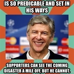 Arsene Wenger - Is so predicable and set in his ways Supporters can see the coming disaster a mile off, but he cannot.