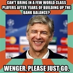 Arsene Wenger - Can't bring in a few world class players after years of building up the bank balance? Wenger, please just go.