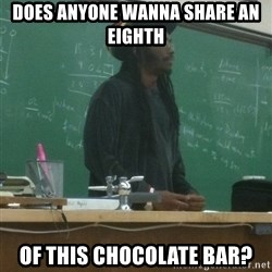 rasta science teacher - Does anyone wanna share an eighth of this chocolate bar?