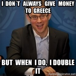 Katainen Perkele - i  don´t   always   give   money  to  Greece but  when  i do,  i double  it