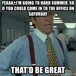 Office Space Boss - Yeaaa...I'm going to hard summer, so if you could come in to the office on saturday that'd be great