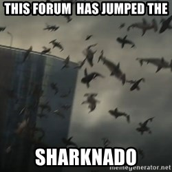 sharknado - THIS FORUM  HAS JUMPED THE SHARKNADO
