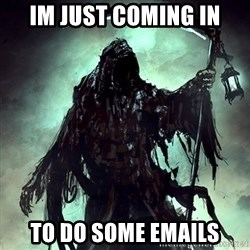 Grim Reaper - Im just coming in to do some emails