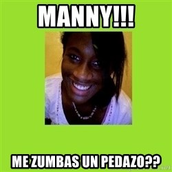 Stereotypical Black Girl - MANNY!!! ME ZUMBAS UN PEDAZO??