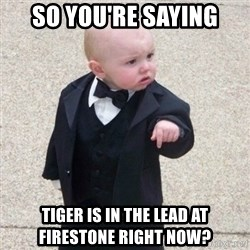 Mafia Baby - So you're saying Tiger is in the lead at Firestone right now?