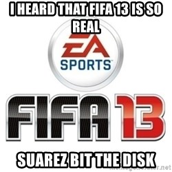 I heard fifa 13 is so real - I heard that FIFA 13 is so real Suarez bit the disk
