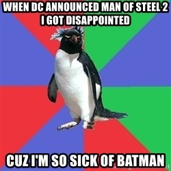Comic Book Addict Penguin - When dc announced man of steel 2 I got disappointed  Cuz I'm so sick of batman