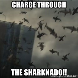sharknado - CHARGE THROUGH THE SHARKNADO!!