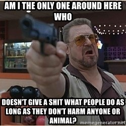 WalterGun - Am I the only one around here who doesn't give a shit what people do as long as they don't harm anyone or animal?
