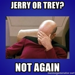 Picard facepalm  - jerry or trey? not again