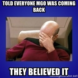 Picard facepalm  - Told everyone MGO was coming back they believed it