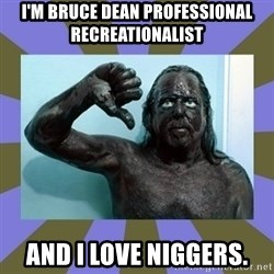 WANNABE BLACK MAN - I'M bruce dean professional recreationalist AND I LOVE NIGGERS.