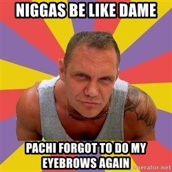NACHO VIDAL MEME - NIGGAS BE LIKE DAME  PACHI FORGOT TO DO MY EYEBROWS AGAIN
