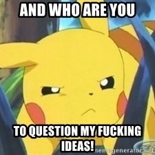 Unimpressed Pikachu - AND WHO ARE YOU TO QUESTION MY FUCKING IDEAS!