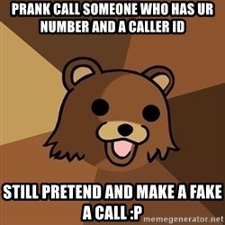 Pedobear - PRANK CALL SOMEONE WHO HAS UR NUMBER AND A CALLER ID  STILL PRETEND AND MAKE A FAKE A CALL :P