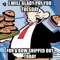 Wimpy - I will glady pay you Tuesday  for a bow shipped out today
