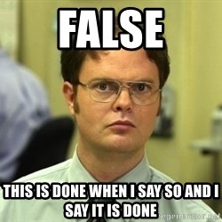 False guy - False This is done when I say so and I say it is done