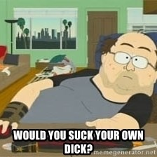 South Park Wow Guy -  Would you suck your own dick?