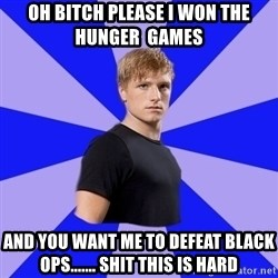 peetaaaaa - Oh bitch please I won the Hunger  Games And you want me to defeat black ops....... Shit this is hard
