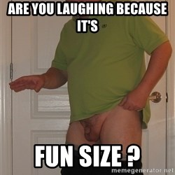Tiny Dick Guy - are you laughing because it's fun size ?