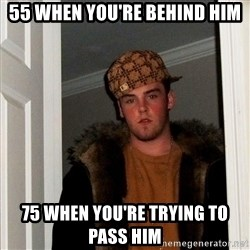 Scumbag Steve - 55 when you're behind him 75 when you're trying to pass him