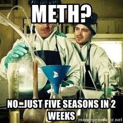 breaking bad - Meth? No...Just Five Seasons in 2 Weeks