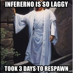 Hell Yeah Jesus - Infererno is so laggy took 3 days to respawn