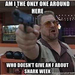 WalterGun - Am I the only one around here Who doesn't give an f about shark week