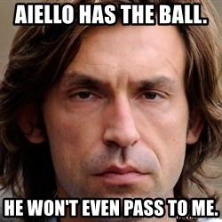 pirlosincero - Aiello has the ball.  He won't even pass to me.