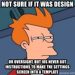 Futurama Fry - not sure if it was design or oversight, but iOS never got instructions to make the settings screen into a template